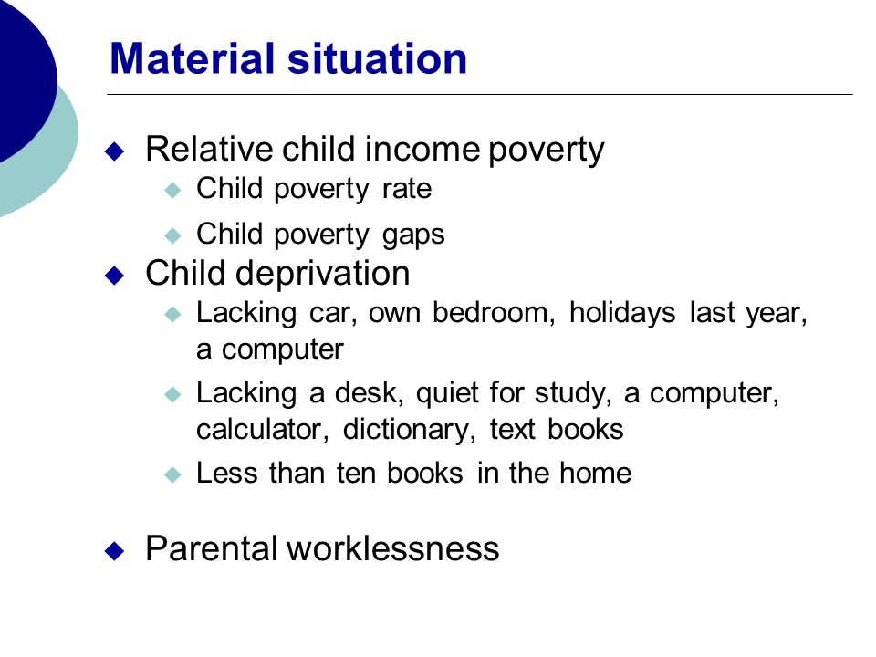 Material situation Relative child income poverty Child poverty rate Child poverty gaps Child deprivation Lacking car, own bedroom, holidays last year, a computer Lacking a desk, quiet for study, a computer, calculator, dictionary, text books Less than ten books in the home Parental worklessness