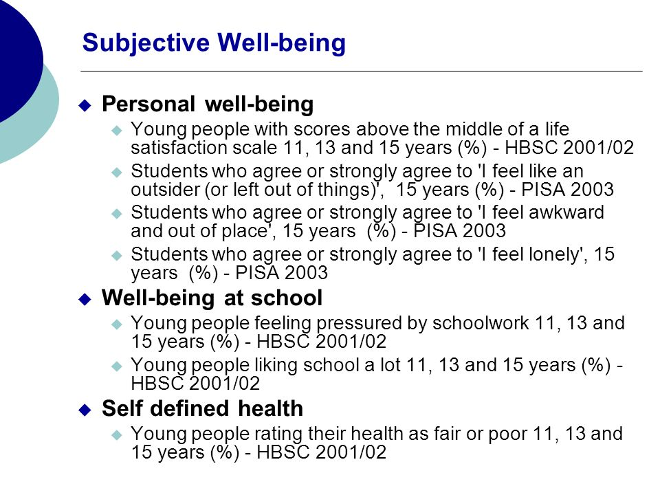 Subjective Well-being Personal well-being Young people with scores above the middle of a life satisfaction scale 11, 13 and 15 years (%) - HBSC 2001/02 Students who agree or strongly agree to I feel like an outsider (or left out of things) , 15 years (%) - PISA 2003 Students who agree or strongly agree to I feel awkward and out of place , 15 years (%) - PISA 2003 Students who agree or strongly agree to I feel lonely , 15 years (%) - PISA 2003 Well-being at school Young people feeling pressured by schoolwork 11, 13 and 15 years (%) - HBSC 2001/02 Young people liking school a lot 11, 13 and 15 years (%) - HBSC 2001/02 Self defined health Young people rating their health as fair or poor 11, 13 and 15 years (%) - HBSC 2001/02