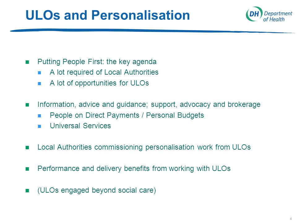 4 ULOs and Personalisation n Putting People First: the key agenda n A lot required of Local Authorities n A lot of opportunities for ULOs n Information, advice and guidance; support, advocacy and brokerage n People on Direct Payments / Personal Budgets n Universal Services n Local Authorities commissioning personalisation work from ULOs n Performance and delivery benefits from working with ULOs n (ULOs engaged beyond social care)