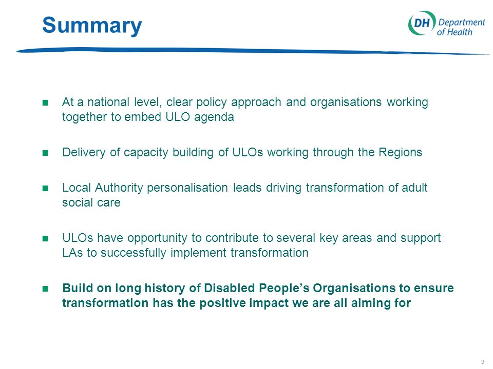 9 Summary n At a national level, clear policy approach and organisations working together to embed ULO agenda n Delivery of capacity building of ULOs working through the Regions n Local Authority personalisation leads driving transformation of adult social care n ULOs have opportunity to contribute to several key areas and support LAs to successfully implement transformation n Build on long history of Disabled Peoples Organisations to ensure transformation has the positive impact we are all aiming for