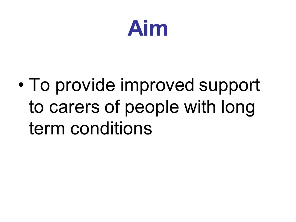 Aim To provide improved support to carers of people with long term conditions