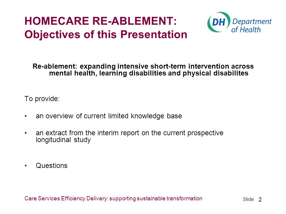 Slide Care Services Efficiency Delivery: supporting sustainable transformation 2 HOMECARE RE-ABLEMENT: Objectives of this Presentation Re-ablement: ex