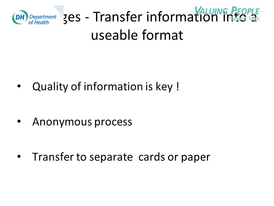 The stages - Transfer information into a useable format Quality of information is key ! Anonymous process Transfer to separate cards or paper