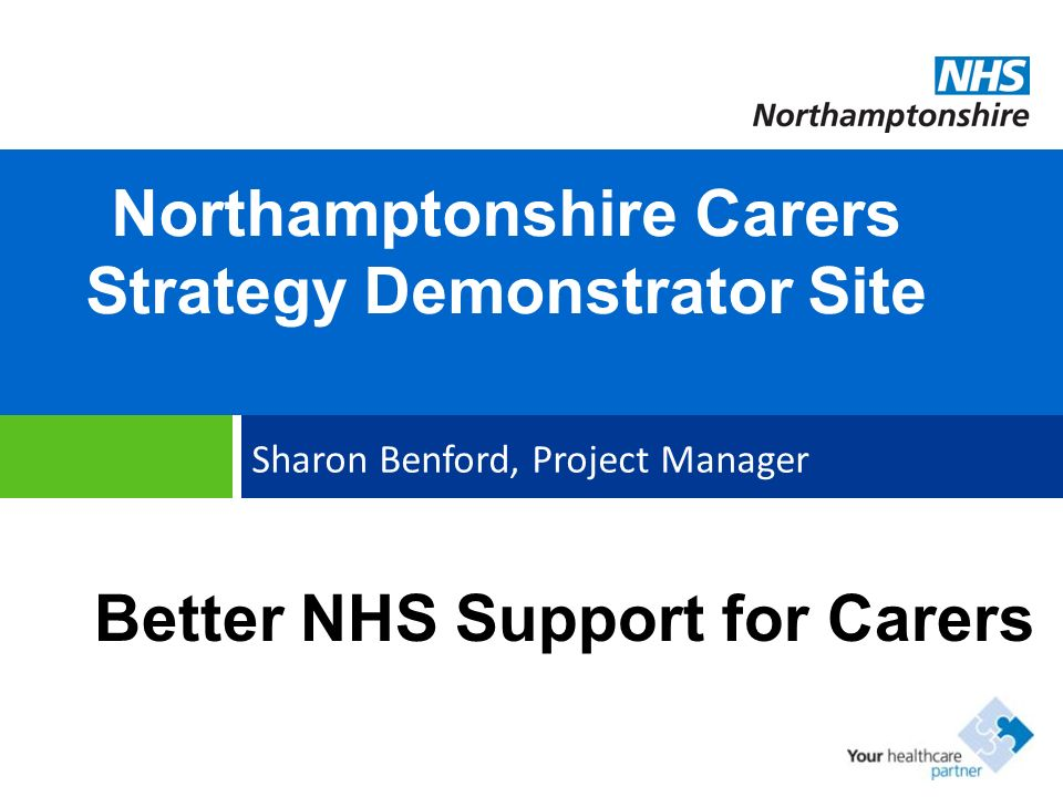Northamptonshire Carers Strategy Demonstrator Site Sharon Benford, Project Manager Better NHS Support for Carers