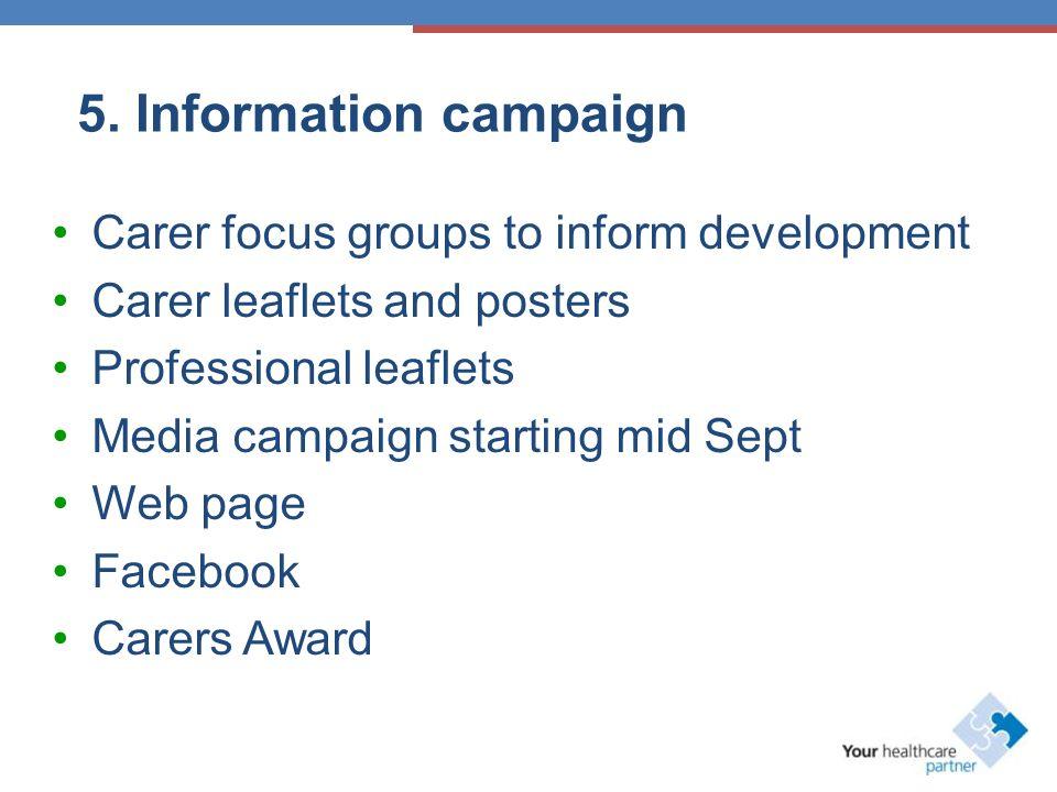 5. Information campaign Carer focus groups to inform development Carer leaflets and posters Professional leaflets Media campaign starting mid Sept Web