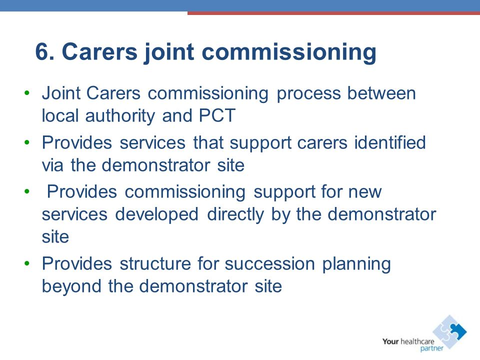 6. Carers joint commissioning Joint Carers commissioning process between local authority and PCT Provides services that support carers identified via