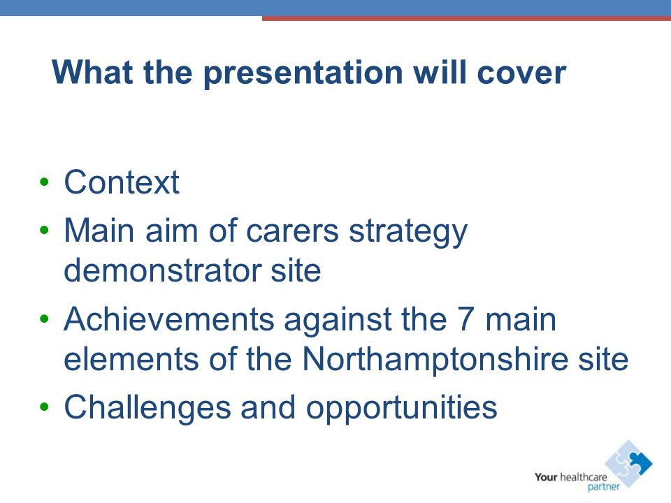 What the presentation will cover Context Main aim of carers strategy demonstrator site Achievements against the 7 main elements of the Northamptonshire site Challenges and opportunities