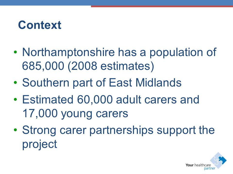 Context Northamptonshire has a population of 685,000 (2008 estimates) Southern part of East Midlands Estimated 60,000 adult carers and 17,000 young carers Strong carer partnerships support the project