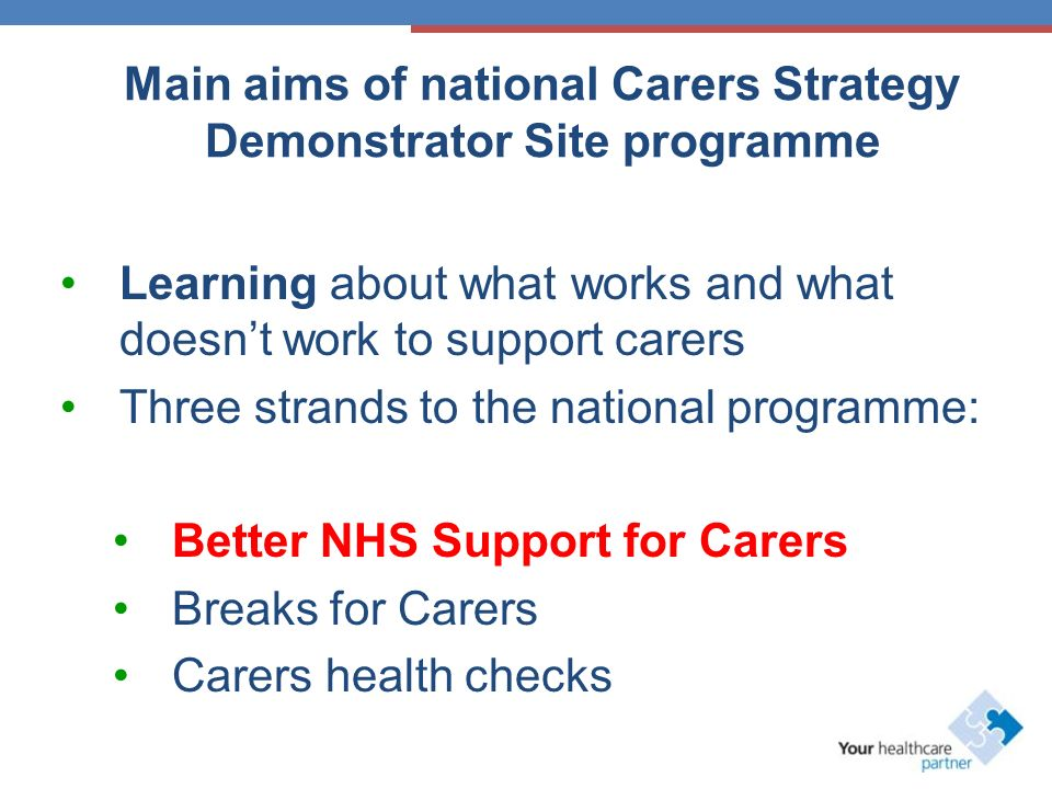 Main aims of national Carers Strategy Demonstrator Site programme Learning about what works and what doesnt work to support carers Three strands to the national programme: Better NHS Support for Carers Breaks for Carers Carers health checks