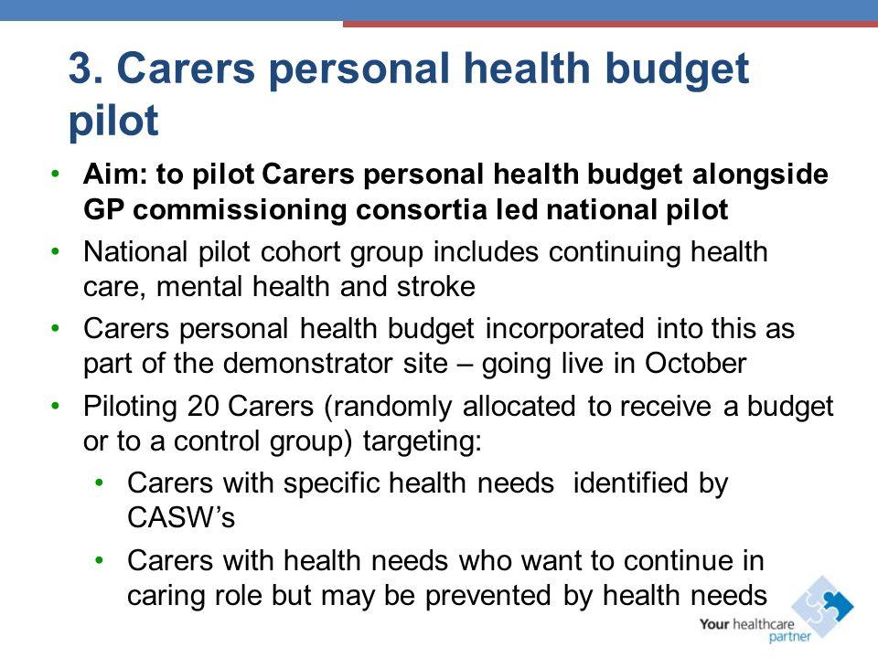 3. Carers personal health budget pilot Aim: to pilot Carers personal health budget alongside GP commissioning consortia led national pilot National pi