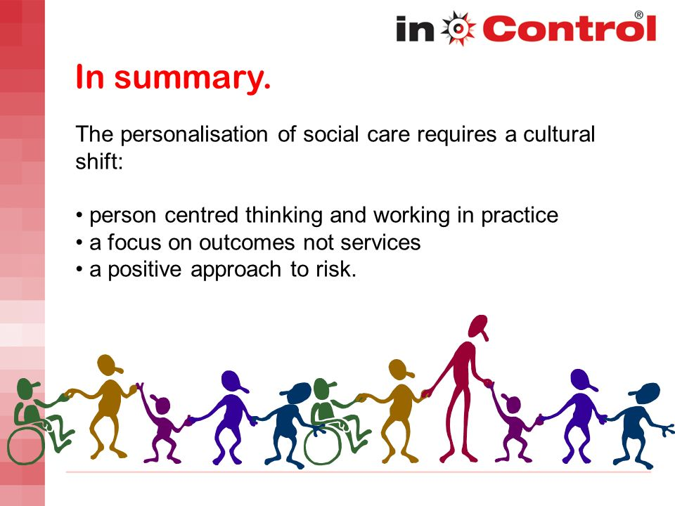 In summary. The personalisation of social care requires a cultural shift: person centred thinking and working in practice a focus on outcomes not serv