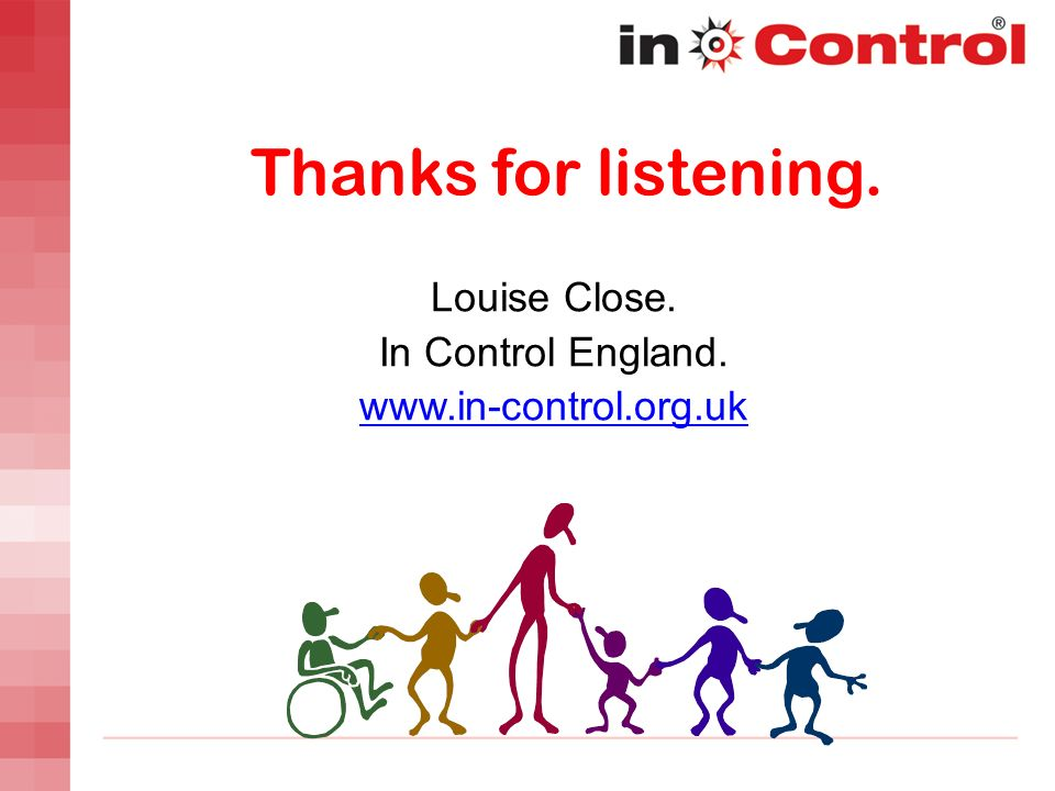 Thanks for listening. Louise Close. In Control England. www.in-control.org.uk