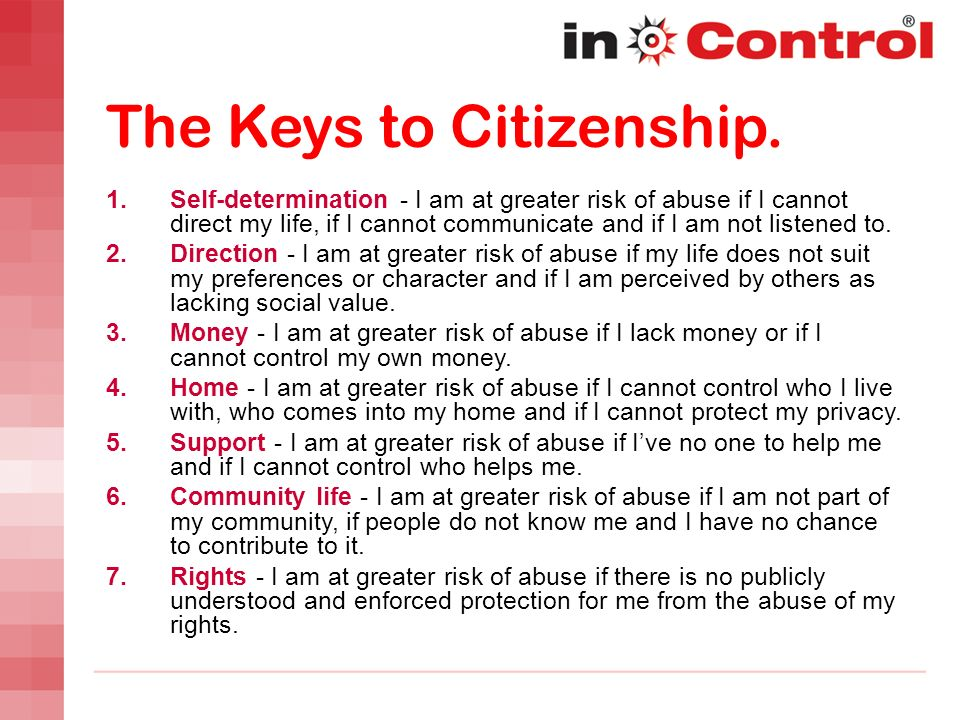 The Keys to Citizenship. 1. Self-determination - I am at greater risk of abuse if I cannot direct my life, if I cannot communicate and if I am not lis