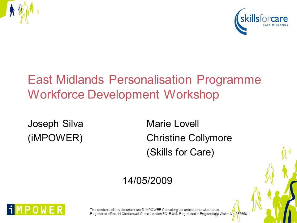 East Midlands Personalisation Programme Workforce Development Workshop Joseph SilvaMarie Lovell (iMPOWER) Christine Collymore (Skills for Care) 14/05/