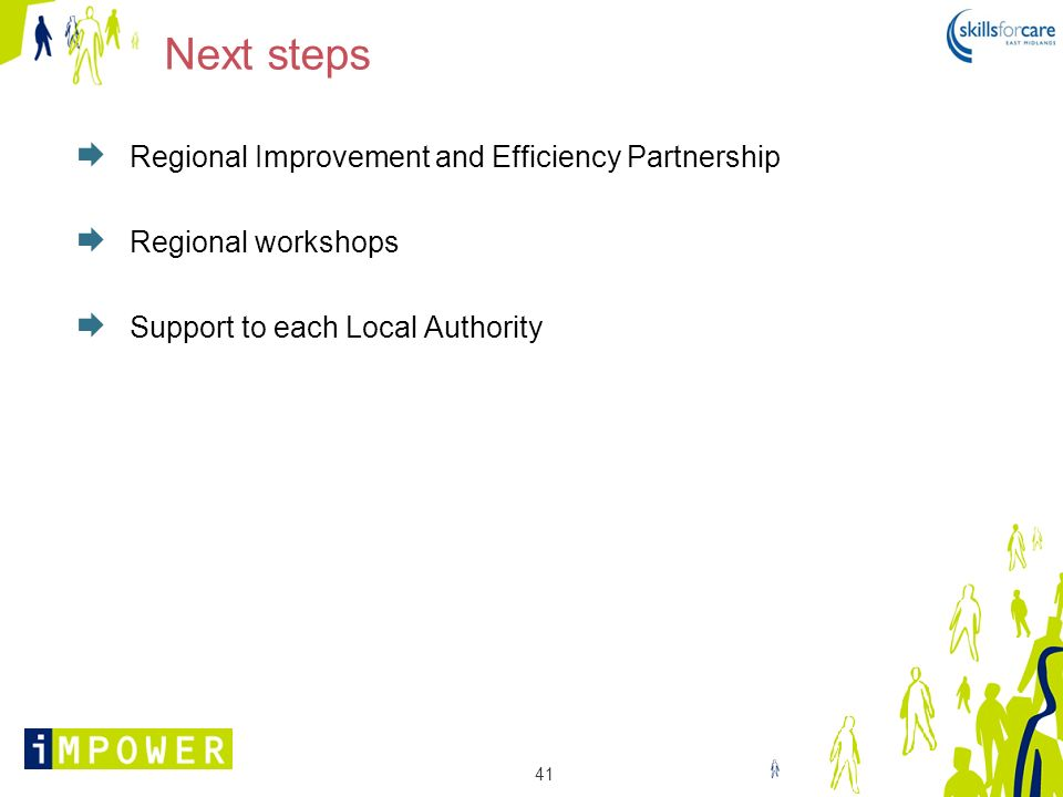 41 Next steps Regional Improvement and Efficiency Partnership Regional workshops Support to each Local Authority