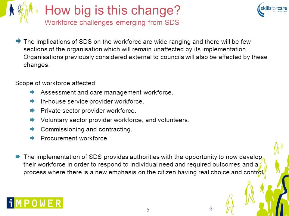5 How big is this change? Workforce challenges emerging from SDS The implications of SDS on the workforce are wide ranging and there will be few secti
