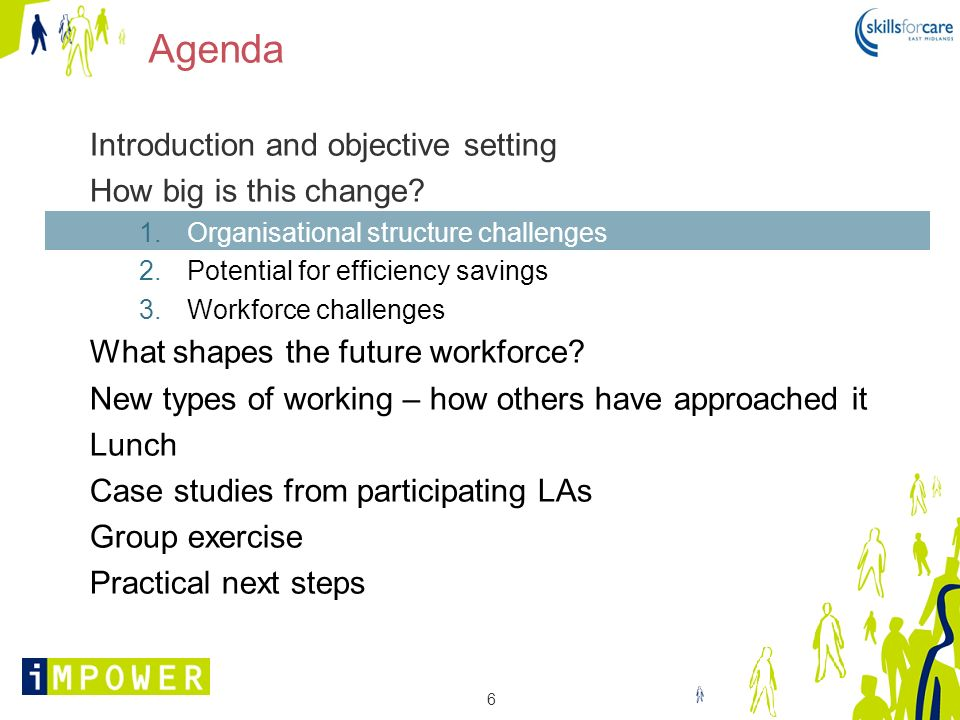 6 Agenda Introduction and objective setting How big is this change? 1.Organisational structure challenges 2.Potential for efficiency savings 3.Workfor