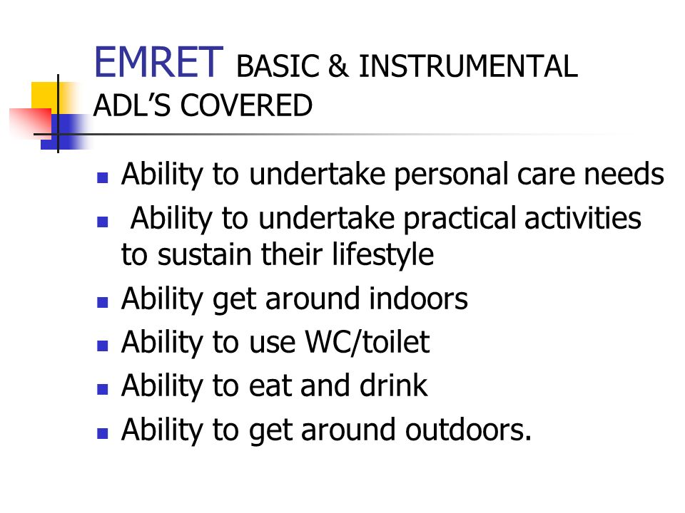 EMRET BASIC & INSTRUMENTAL ADLS COVERED Ability to undertake personal care needs Ability to undertake practical activities to sustain their lifestyle Ability get around indoors Ability to use WC/toilet Ability to eat and drink Ability to get around outdoors.