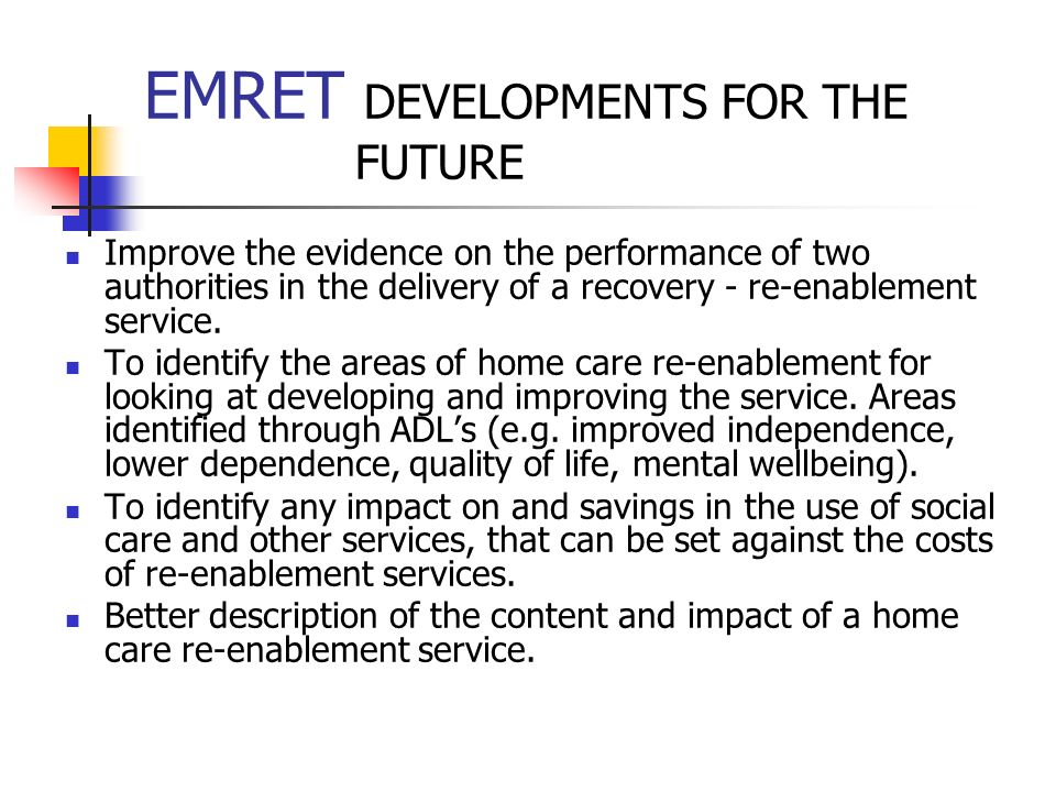 EMRET DEVELOPMENTS FOR THE FUTURE Improve the evidence on the performance of two authorities in the delivery of a recovery - re-enablement service. To