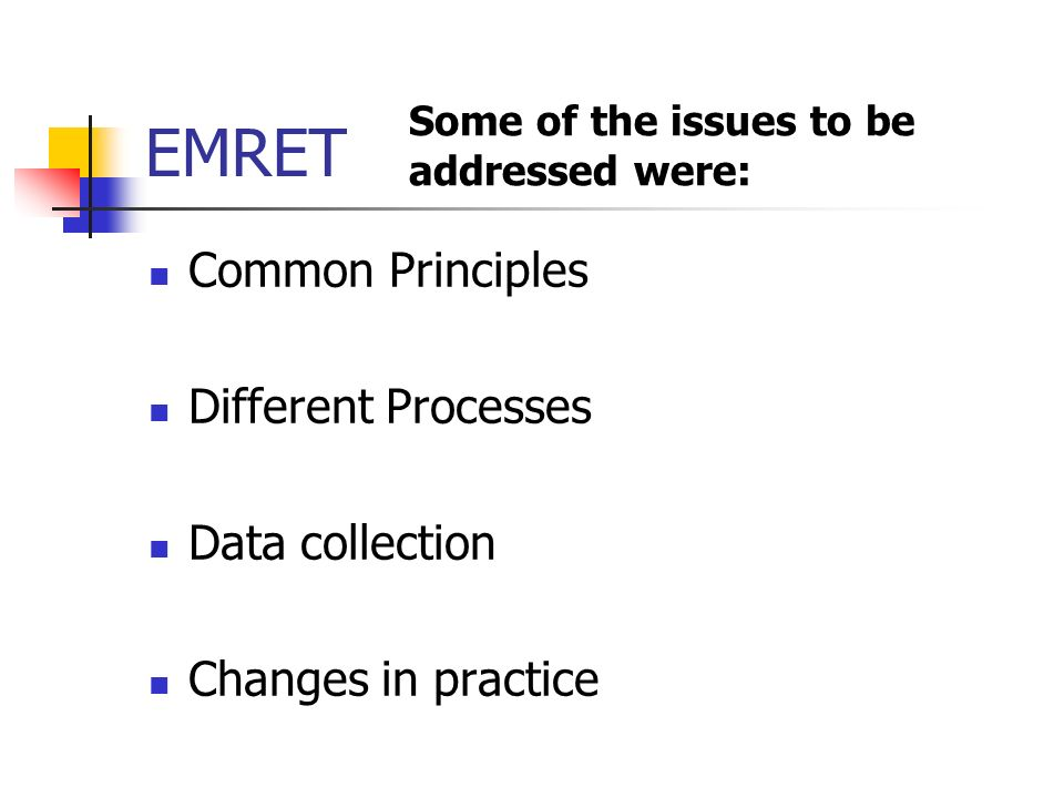 EMRET Common Principles Different Processes Data collection Changes in practice Some of the issues to be addressed were: