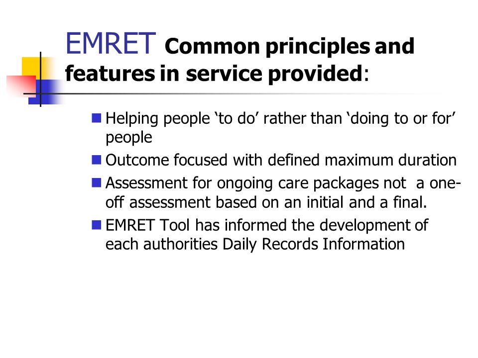EMRET Common principles and features in service provided: Helping people to do rather than doing to or for people Outcome focused with defined maximum
