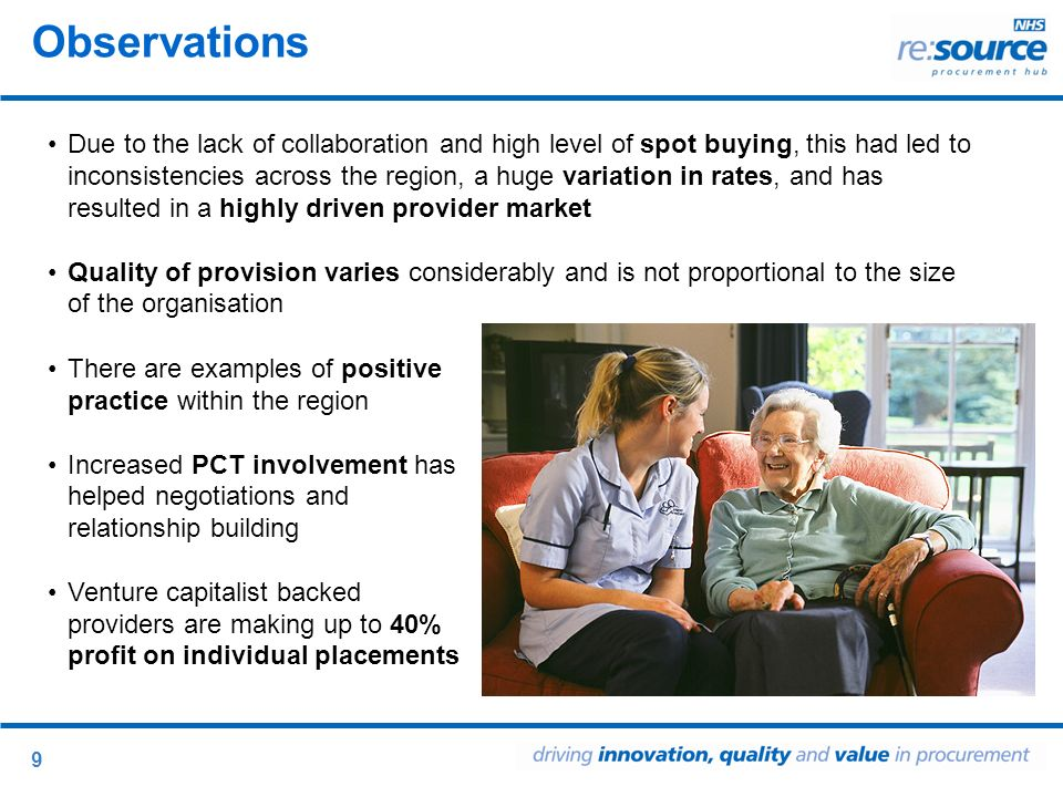 9 Observations Due to the lack of collaboration and high level of spot buying, this had led to inconsistencies across the region, a huge variation in rates, and has resulted in a highly driven provider market Quality of provision varies considerably and is not proportional to the size of the organisation There are examples of positive practice within the region Increased PCT involvement has helped negotiations and relationship building Venture capitalist backed providers are making up to 40% profit on individual placements