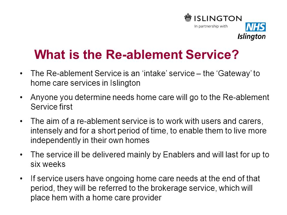 What is the Re-ablement Service? The Re-ablement Service is an intake service – the Gateway to home care services in Islington Anyone you determine ne
