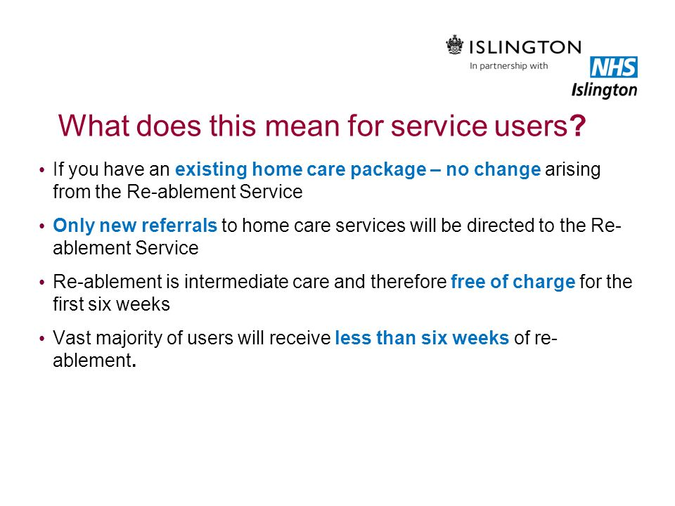 What does this mean for service users? If you have an existing home care package – no change arising from the Re-ablement Service Only new referrals t