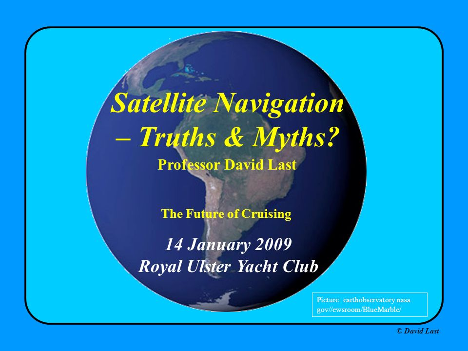 © David Last 14 January 2009 Royal Ulster Yacht Club Satellite Navigation – Truths & Myths? Professor David Last Picture: earthobservatory.nasa. gov//