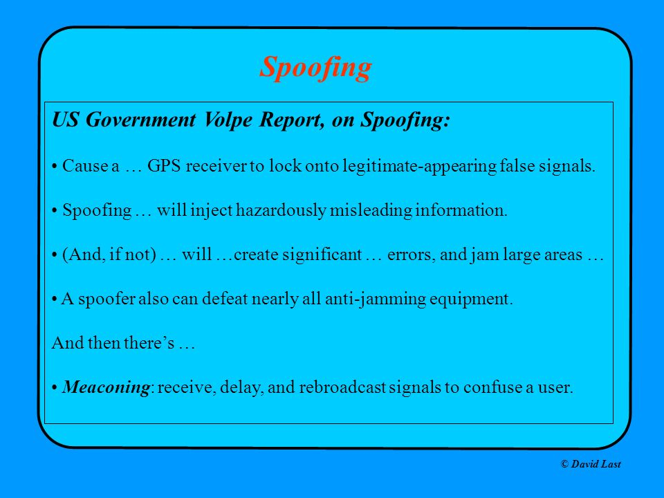 © David Last Spoofing US Government Volpe Report, on Spoofing: Cause a … GPS receiver to lock onto legitimate-appearing false signals. Spoofing … will