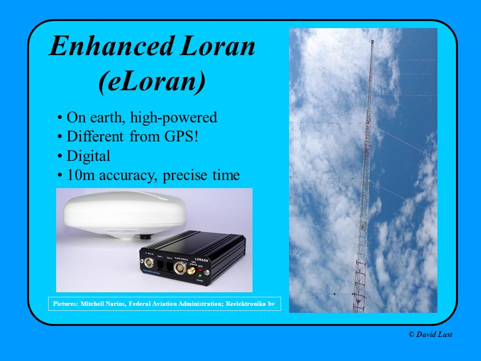 © David Last Pictures: Mitchell Narins, Federal Aviation Administration; Reelektronika bv Enhanced Loran (eLoran) On earth, high-powered Different fro