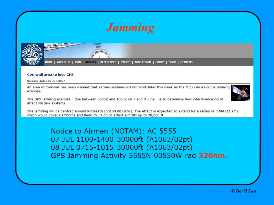 © David Last Jamming Notice to Airmen (NOTAM): AC 5555 07 JUL 1100-1400 30000ft (A1063/02pt) 08 JUL 0715-1015 30000ft (A1063/02pt) GPS Jamming Activity 5555N 00550W rad 320nm.