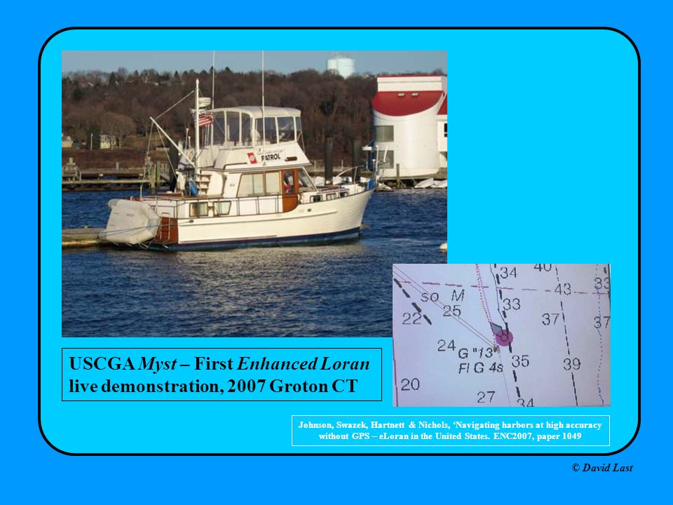 © David Last USCGA Myst – First Enhanced Loran live demonstration, 2007 Groton CT Johnson, Swazek, Hartnett & Nichols, Navigating harbors at high accuracy without GPS – eLoran in the United States.