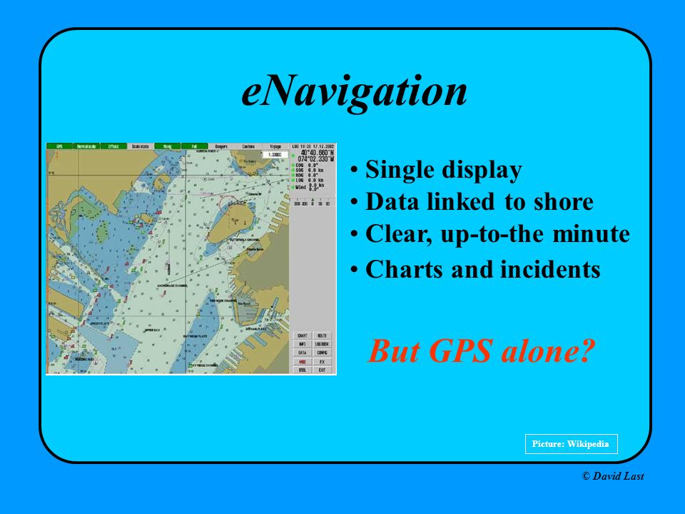 © David Last Picture: Wikipedia eNavigation Single display Data linked to shore Clear, up-to-the minute Charts and incidents But GPS alone