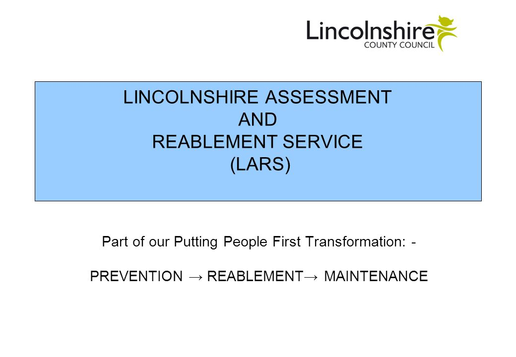 LINCOLNSHIRE ASSESSMENT AND REABLEMENT SERVICE (LARS) Part of our Putting People First Transformation: - PREVENTION REABLEMENT MAINTENANCE