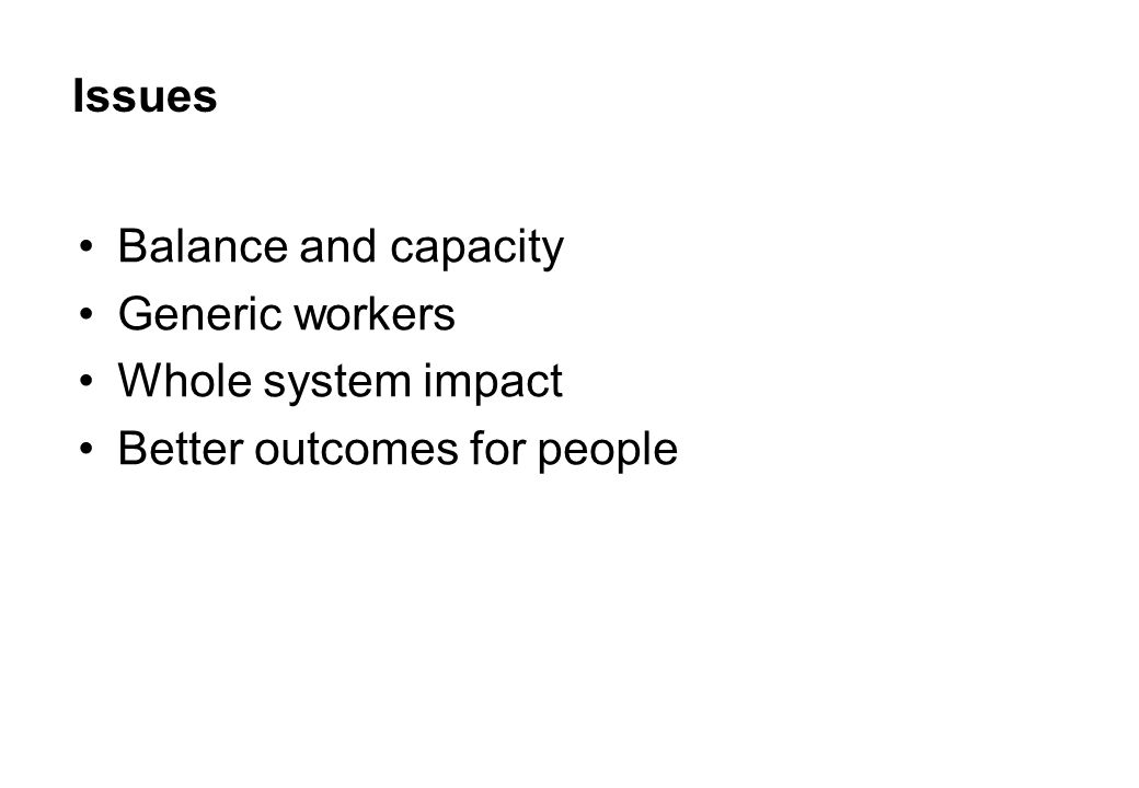 Issues Balance and capacity Generic workers Whole system impact Better outcomes for people