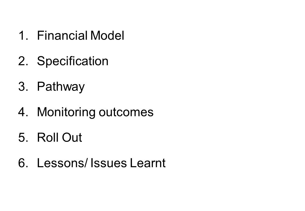 1.Financial Model 2.Specification 3.Pathway 4.Monitoring outcomes 5.Roll Out 6.Lessons/ Issues Learnt