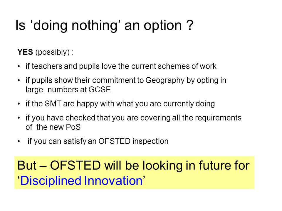 Is doing nothing an option ? YES (possibly) : if teachers and pupils love the current schemes of work if pupils show their commitment to Geography by