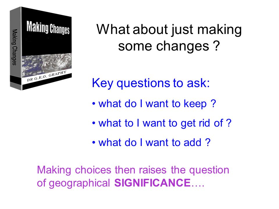 What about just making some changes ? Key questions to ask: what do I want to keep ? what to I want to get rid of ? what do I want to add ? Making cho