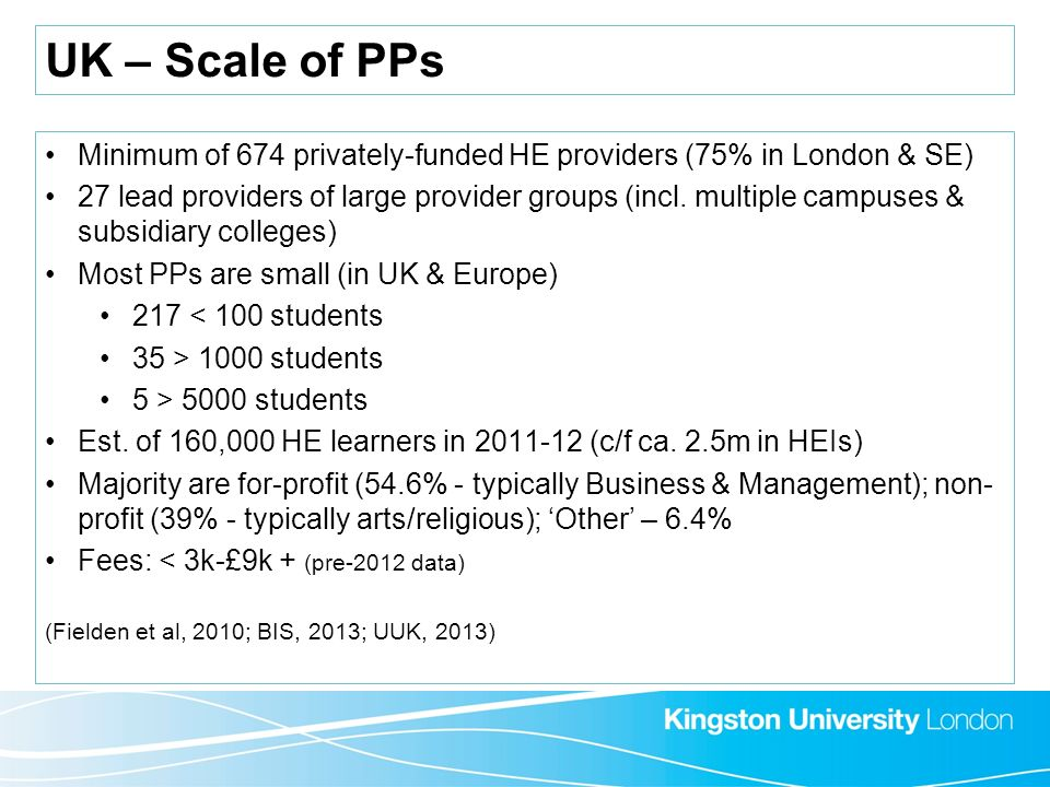 UK – Scale of PPs Minimum of 674 privately-funded HE providers (75% in London & SE) 27 lead providers of large provider groups (incl. multiple campuse