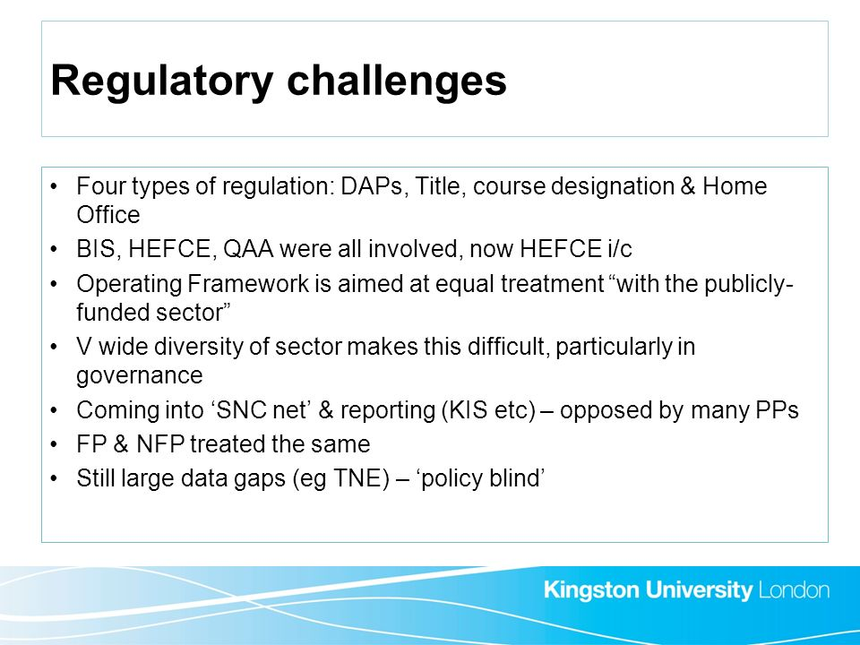 Regulatory challenges Four types of regulation: DAPs, Title, course designation & Home Office BIS, HEFCE, QAA were all involved, now HEFCE i/c Operati