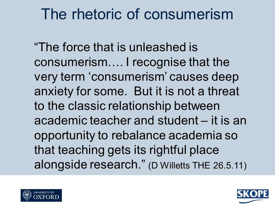 The rhetoric of consumerism The force that is unleashed is consumerism…. I recognise that the very term consumerism causes deep anxiety for some. But