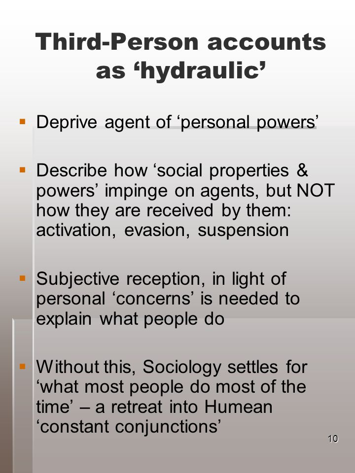 Third-Person accounts as hydraulic Deprive agent of personal powers Describe how social properties & powers impinge on agents, but NOT how they are received by them: activation, evasion, suspension Subjective reception, in light of personal concerns is needed to explain what people do Without this, Sociology settles for what most people do most of the time – a retreat into Humean constant conjunctions 10