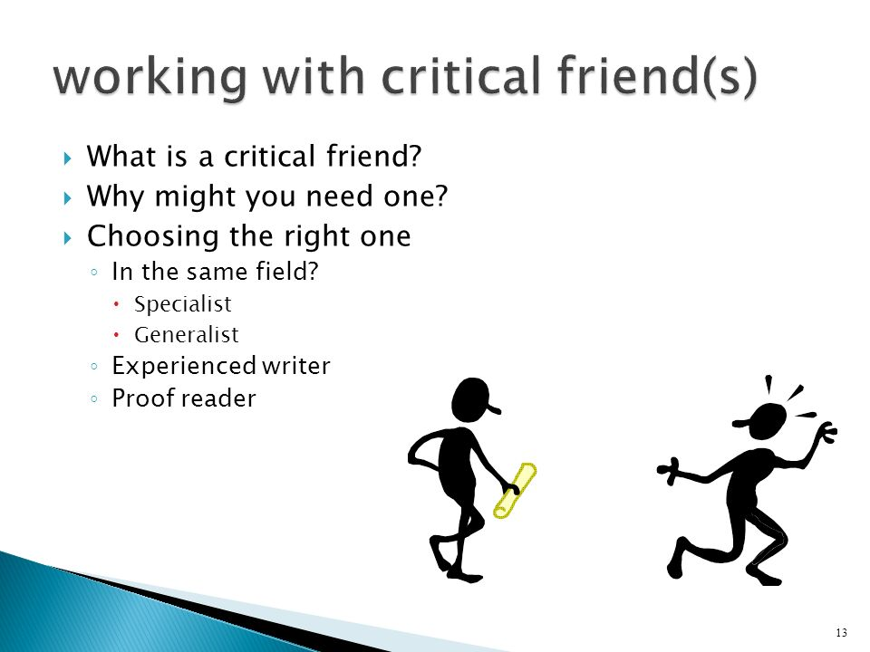 What is a critical friend? Why might you need one? Choosing the right one In the same field? Specialist Generalist Experienced writer Proof reader 13