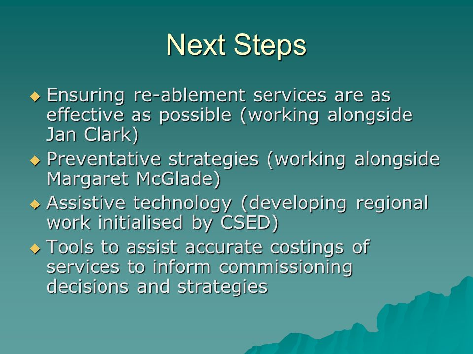 Next Steps Ensuring re-ablement services are as effective as possible (working alongside Jan Clark) Ensuring re-ablement services are as effective as possible (working alongside Jan Clark) Preventative strategies (working alongside Margaret McGlade) Preventative strategies (working alongside Margaret McGlade) Assistive technology (developing regional work initialised by CSED) Assistive technology (developing regional work initialised by CSED) Tools to assist accurate costings of services to inform commissioning decisions and strategies Tools to assist accurate costings of services to inform commissioning decisions and strategies