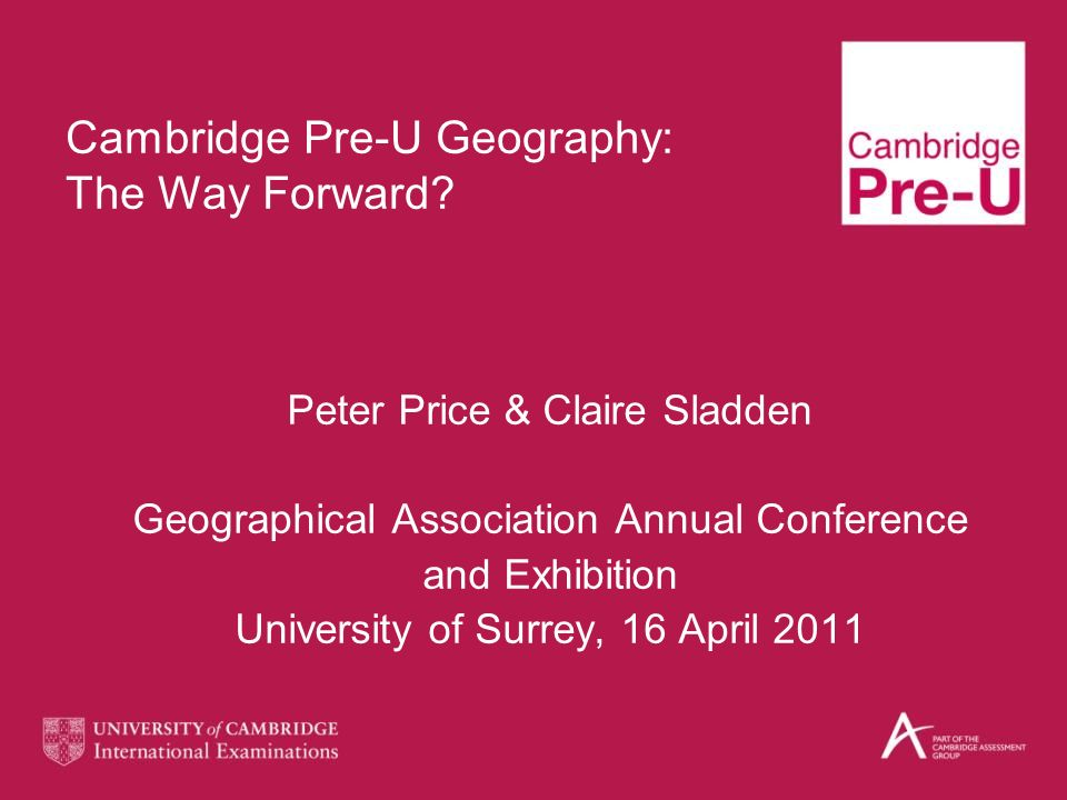 Cambridge Pre-U Geography: The Way Forward? Peter Price & Claire Sladden Geographical Association Annual Conference and Exhibition University of Surre