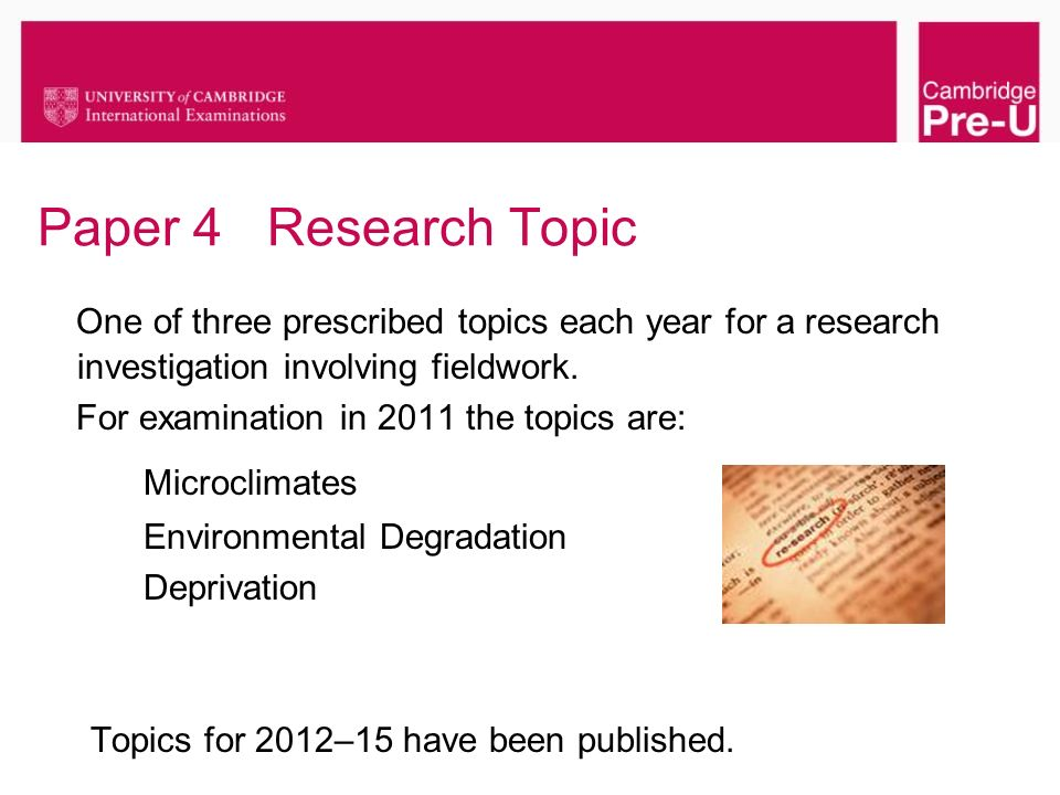Paper 4 Research Topic One of three prescribed topics each year for a research investigation involving fieldwork. For examination in 2011 the topics a