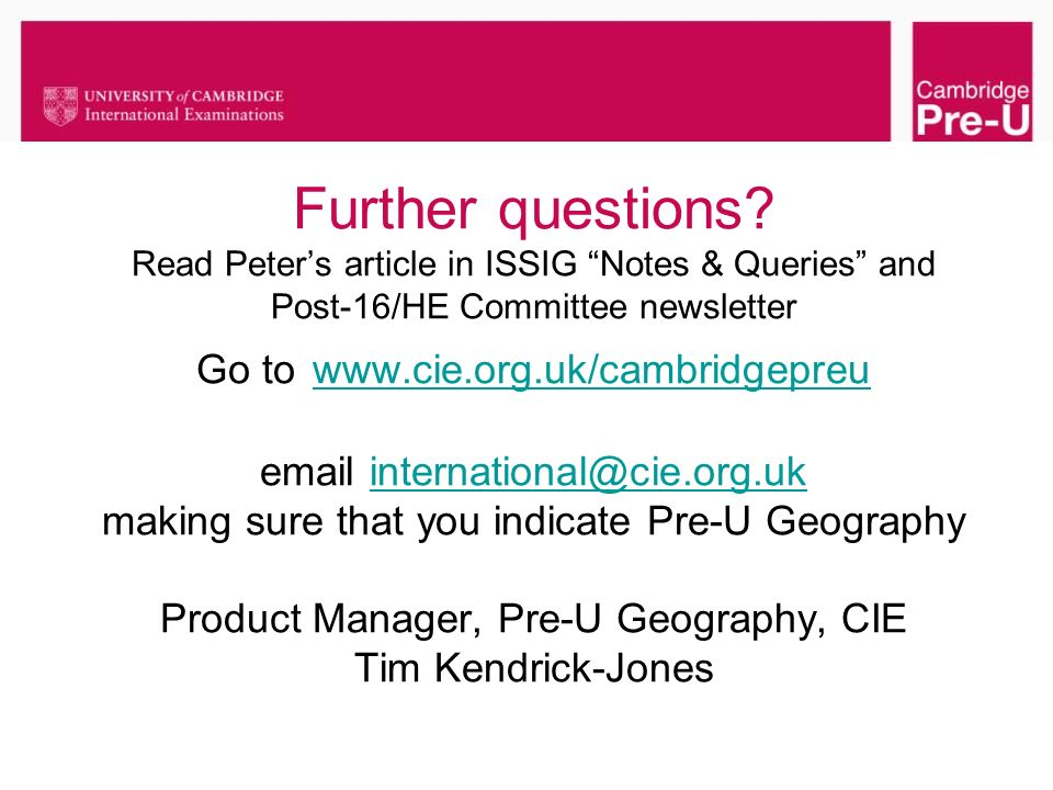 Further questions? Read Peters article in ISSIG Notes & Queries and Post-16/HE Committee newsletter Go to www.cie.org.uk/cambridgepreu email internati