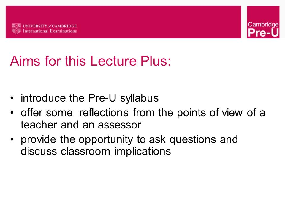 Aims for this Lecture Plus: introduce the Pre-U syllabus offer some reflections from the points of view of a teacher and an assessor provide the oppor