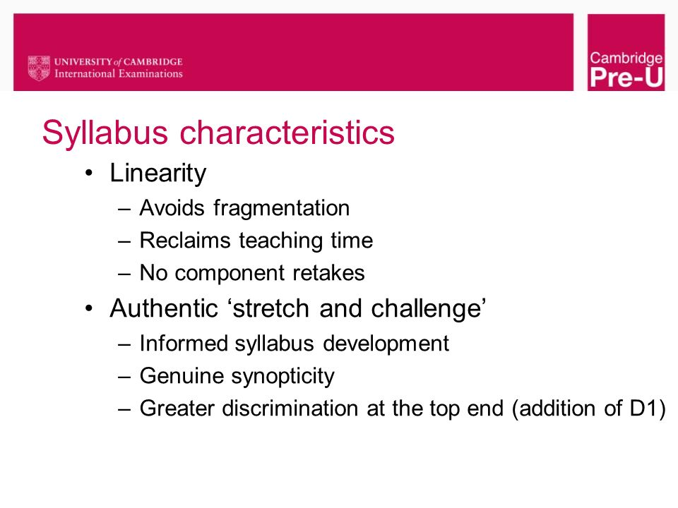 Syllabus characteristics Linearity –Avoids fragmentation –Reclaims teaching time –No component retakes Authentic stretch and challenge –Informed sylla